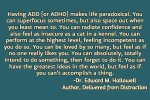 add,adhd,adult add,adult adhd,attention deficit,living with ADD,living with ADHD,coping with ADD,coping with ADHD,symptoms,problems,ADD problems,ADHD problems,ADHD symptoms,@addstrategies, ADD symptoms,#adhd, #add, @dougmkpdp,@adhdstrategies,strategy,strategies,add,adhd,adult add,adult adhd,attention deficit,strategy, strategies, tips,living with ADD,living with ADHD,coping with ADD,coping with ADHD,symptoms,problems,ADD problems,ADHD problems,ADHD symptoms,@addstrategies, ADD symptoms,#adhd, #add, @dougmkpdp,@adhdstrategies,life with ADHD,myths about ADHD,facts about ADHD,ignorance about ADHD, denial and ADHD, science, science and ADHD, research and ADHD, ADHD brain, brain, brain dysfunction,